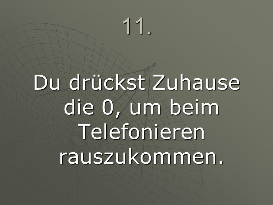 11. Du drückst Zuhause die 0, um beim Telefonieren rauszukommen.