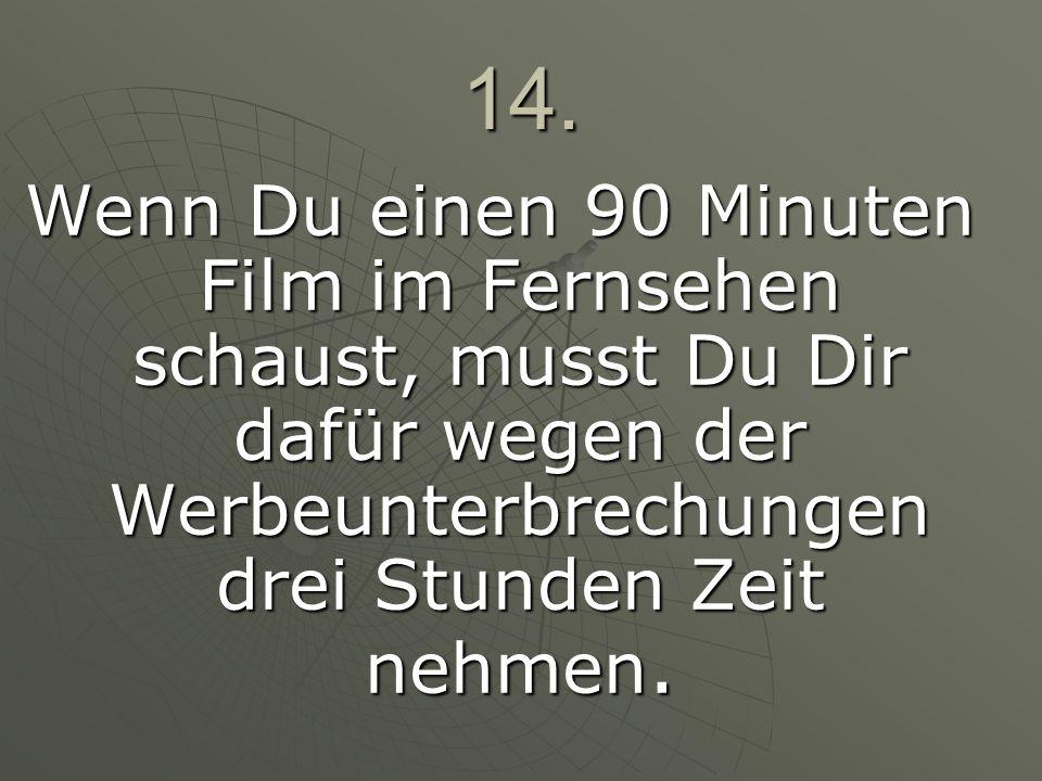 14. Wenn Du einen 90 Minuten Film im Fernsehen schaust, musst Du Dir dafür wegen der Werbeunterbrechungen drei Stunden Zeit nehmen.