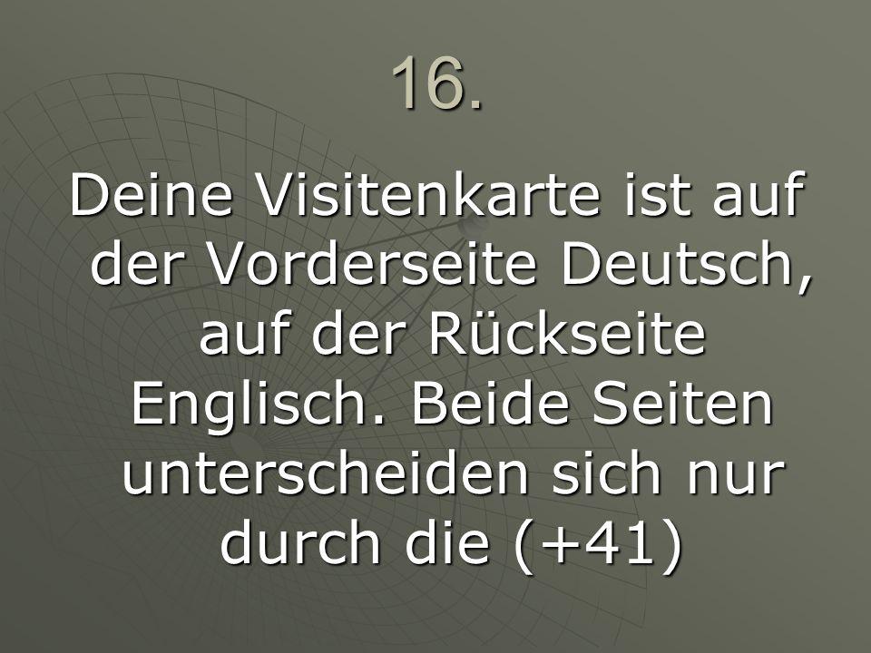 16. Deine Visitenkarte ist auf der Vorderseite Deutsch, auf der Rückseite Englisch. Beide Seiten unterscheiden sich nur durch die (+41)