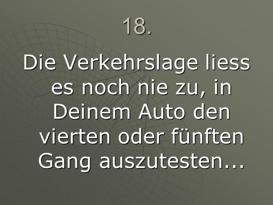 18. Die Verkehrslage liess es noch nie zu, in Deinem Auto den vierten oder fünften Gang auszutesten...