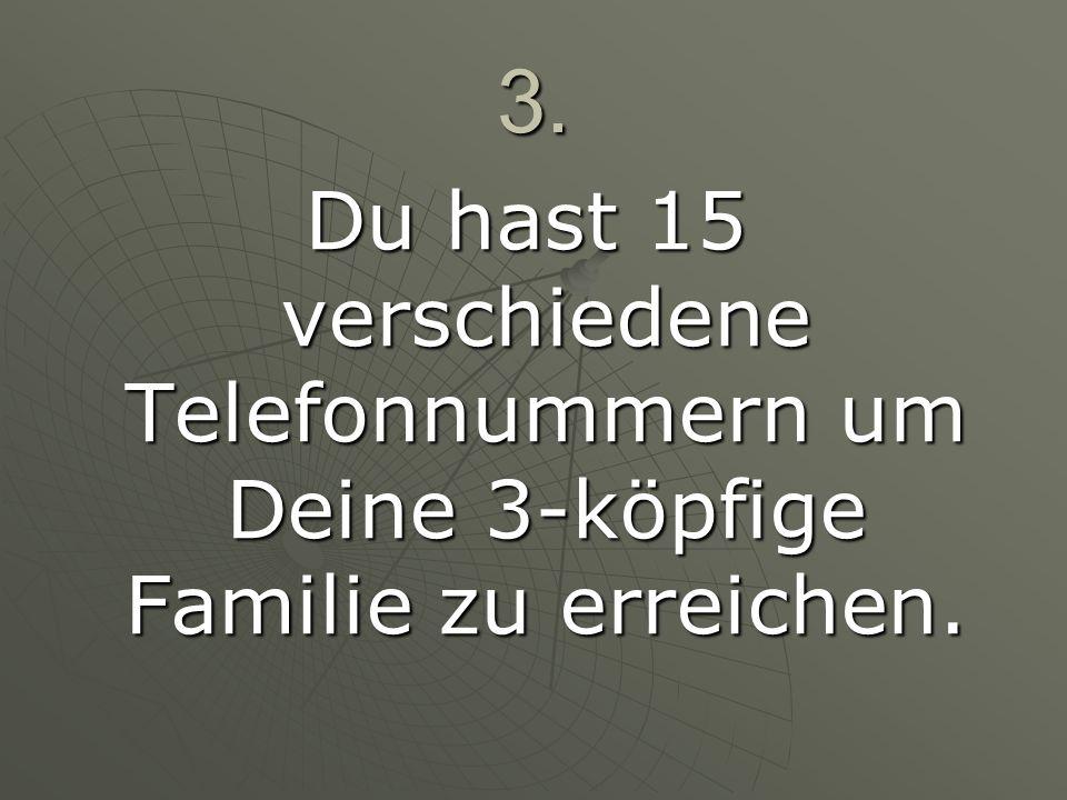 3. Du hast 15 verschiedene Telefonnummern um Deine 3-köpfige Familie zu erreichen.