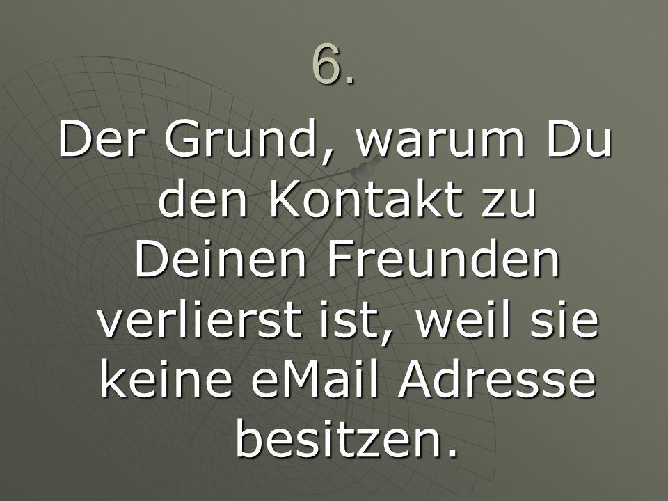 6. Der Grund, warum Du den Kontakt zu Deinen Freunden verlierst ist, weil sie keine eMail Adresse besitzen.