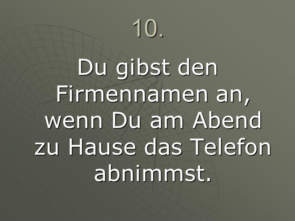10. Du gibst den Firmennamen an, wenn Du am Abend zu Hause das Telefon abnimmst.