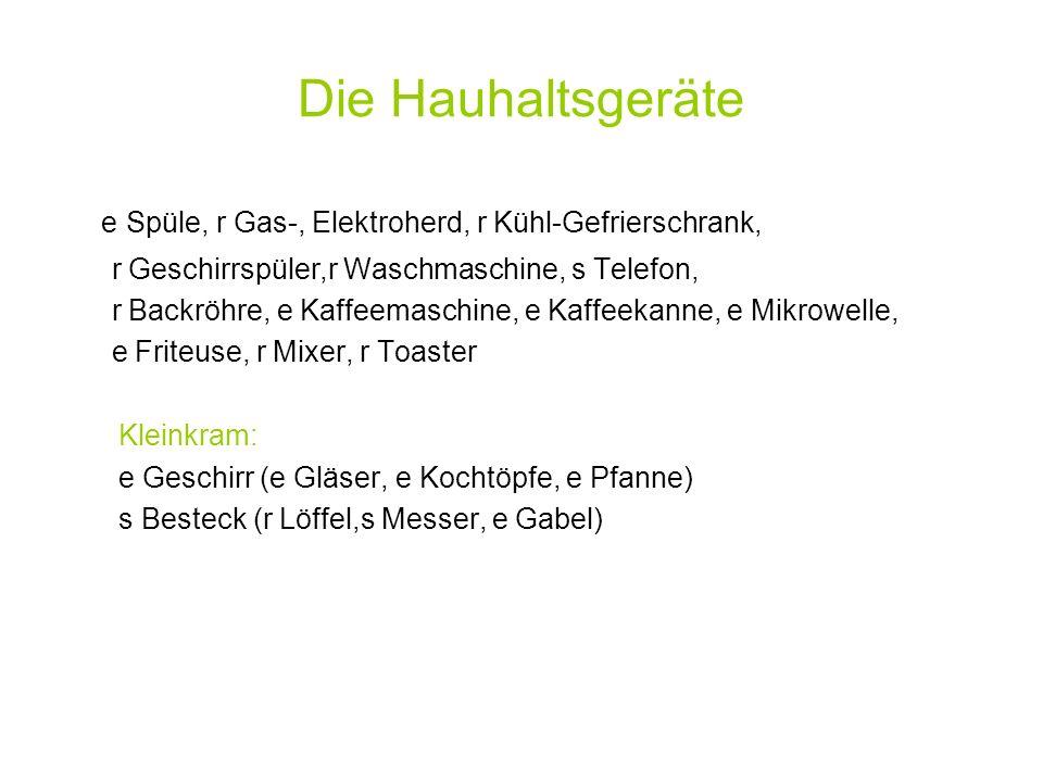 Die Hauhaltsgeräte e Spüle, r Gas-, Elektroherd, r Kühl-Gefrierschrank, r Geschirrspüler,r Waschmaschine, s Telefon, r Backröhre, e Kaffeemaschine, e Kaffeekanne, e Mikrowelle, e Friteuse, r Mixer, r Toaster Kleinkram: e Geschirr (e Gläser, e Kochtöpfe, e Pfanne) s Besteck (r Löffel,s Messer, e Gabel)