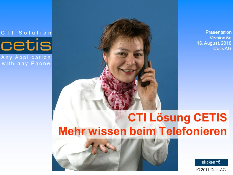 © 2011 Cetis AG Any Application with any Phone CTI Solution CTI Lösung CETIS Mehr wissen beim Telefonieren Präsentation Version 5a 16.