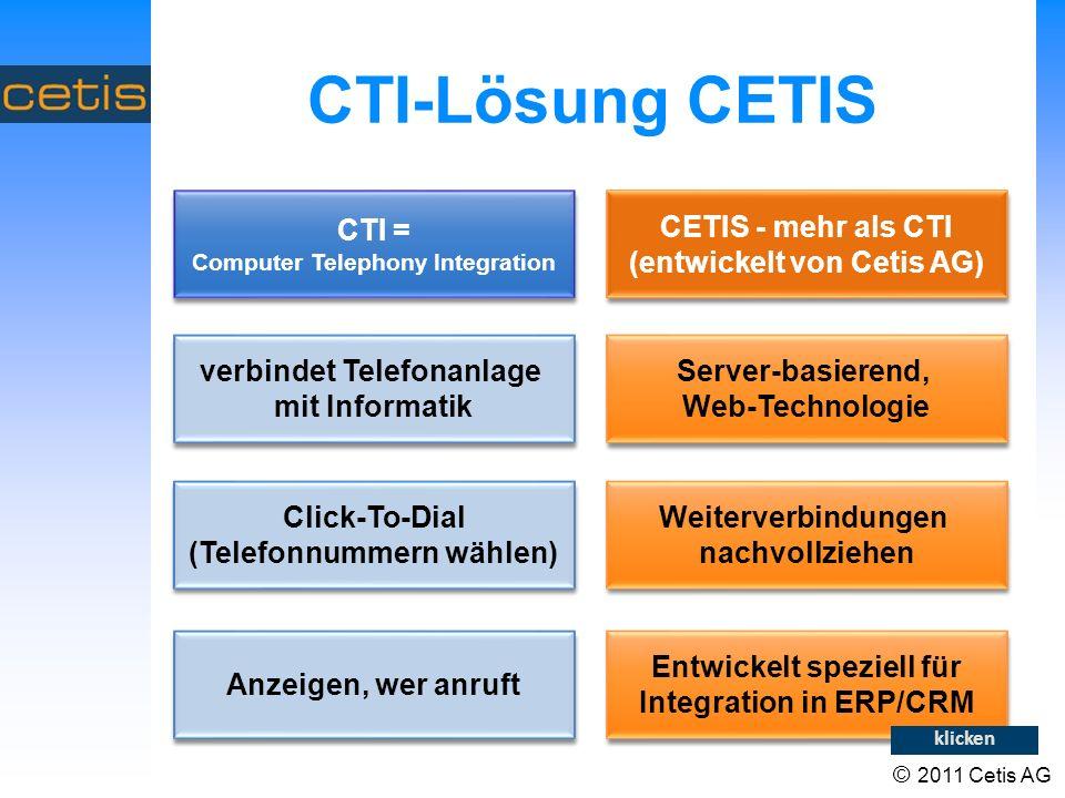 CTI-Lösung CETIS CETIS - mehr als CTI (entwickelt von Cetis AG) verbindet Telefonanlage mit Informatik verbindet Telefonanlage mit Informatik Click-To-Dial (Telefonnummern wählen) Anzeigen, wer anruft Server-basierend, Web-Technologie Weiterverbindungen nachvollziehen Entwickelt speziell für Integration in ERP/CRM CTI = Computer Telephony Integration klicken