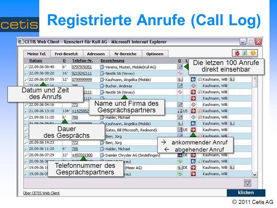 © 2011 Cetis AG Registrierte Anrufe (Call Log) Datum und Zeit des Anrufs Dauer des Gesprächs Telefonnummer des Gesprächspartners Name und Firma des Gesprächspartners ankommender Anruf abgehender Anruf Die letzen 100 Anrufe direkt einsehbar klicken