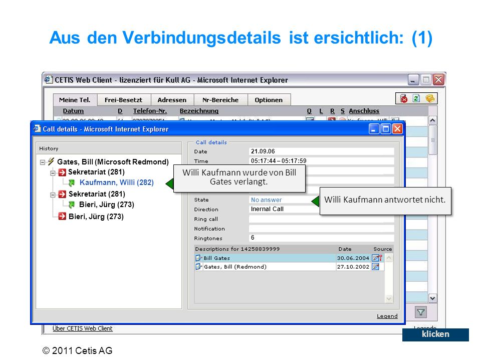 Aus den Verbindungsdetails ist ersichtlich: (1) Gates, Bill (Microsoft Redmond) Sekretariat (281) Kaufmann, Willi (282) Sekretariat (281) Bieri, Jürg (273) 21.09.06 05:17:44 – 05:17:59 0 32 281 282 No answer Inernal Call 6 Willi Kaufmann wurde von Bill Gates verlangt.