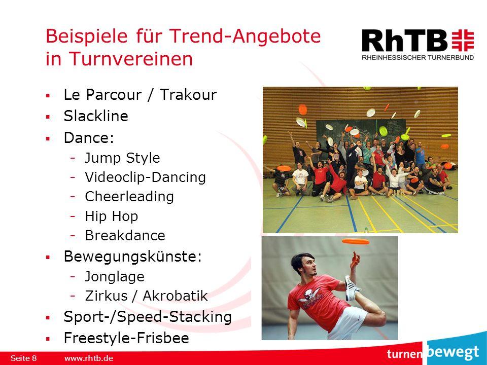 Beispiele für Trend-Angebote in Turnvereinen Le Parcour / Trakour Slackline Dance: -Jump Style -Videoclip-Dancing -Cheerleading -Hip Hop -Breakdance Bewegungskünste: -Jonglage -Zirkus / Akrobatik Sport-/Speed-Stacking Freestyle-Frisbee Seite 8www.rhtb.de