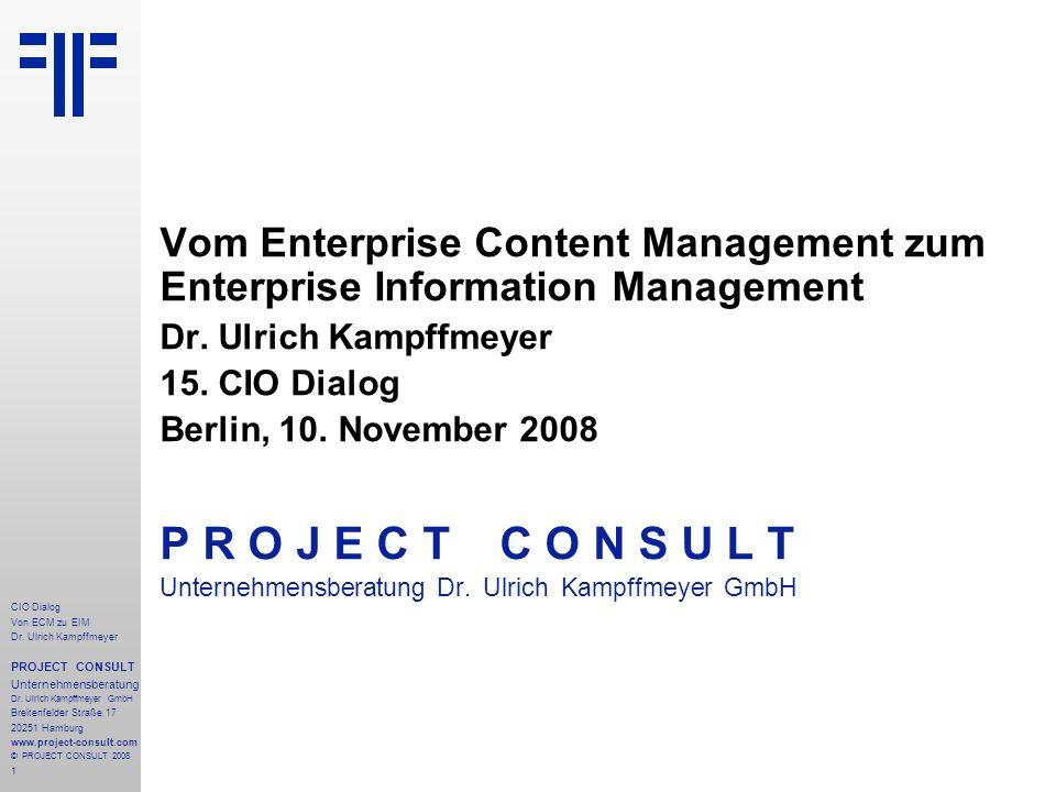 1 CIO Dialog Von ECM zu EIM Dr. Ulrich Kampffmeyer PROJECT CONSULT Unternehmensberatung Dr. Ulrich Kampffmeyer GmbH Breitenfelder Straße 17 20251 Hamb