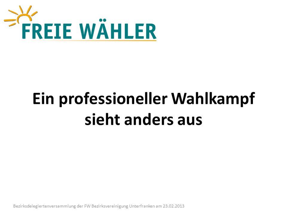Ein professioneller Wahlkampf sieht anders aus Bezirksdelegiertenversammlung der FW Bezirksvereinigung Unterfranken am 23.02.2013