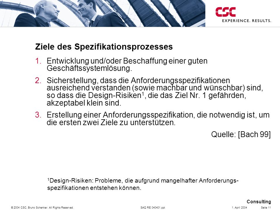 SAQ RE 040401.ppt Consulting © 2004 CSC, Bruno Schenker. All Rights Reserved.Seite 111. April 2004 Ziele des Spezifikationsprozesses 1.Entwicklung und