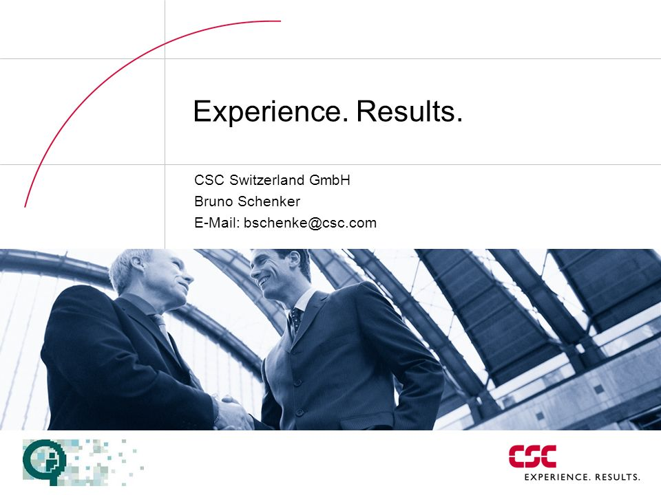 Experience. Results. CSC Switzerland GmbH Bruno Schenker E-Mail: bschenke@csc.com