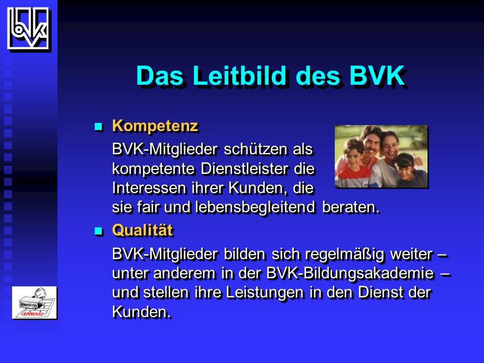 Das Leitbild des BVK Kompetenz Kompetenz BVK-Mitglieder schützen als kompetente Dienstleister die Interessen ihrer Kunden, die sie fair und lebensbegleitend beraten.