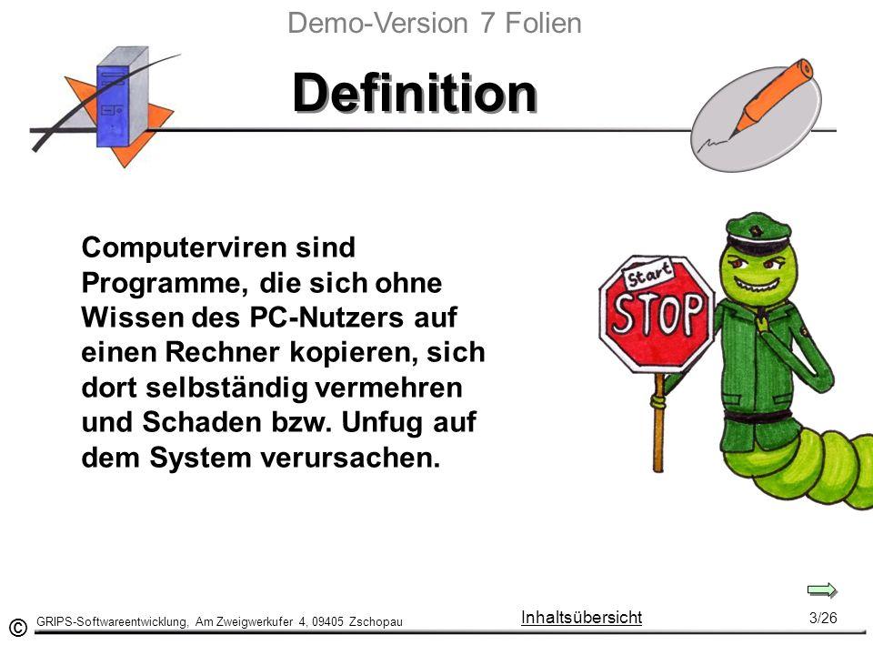 © GRIPS-Softwareentwicklung, Am Zweigwerkufer 4, 09405 Zschopau 3/26 Inhaltsübersicht Definition Computerviren sind Programme, die sich ohne Wissen des PC-Nutzers auf einen Rechner kopieren, sich dort selbständig vermehren und Schaden bzw.
