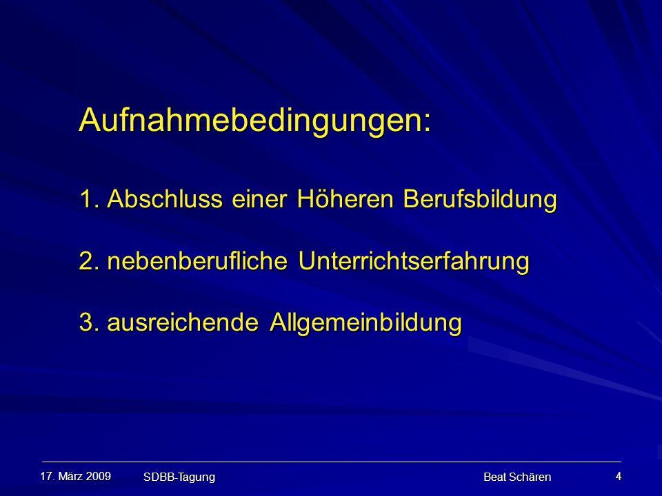 17. März 2009 SDBB-Tagung Beat Schären 4 Aufnahmebedingungen: 1. Abschluss einer Höheren Berufsbildung 2. nebenberufliche Unterrichtserfahrung 3. ausr