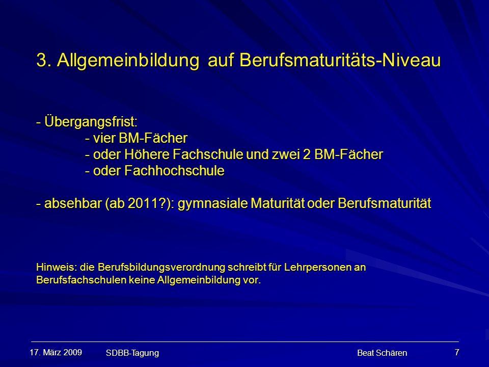 17. März 2009 SDBB-Tagung Beat Schären 7 3. Allgemeinbildung auf Berufsmaturitäts-Niveau - Übergangsfrist: - vier BM-Fächer - oder Höhere Fachschule u