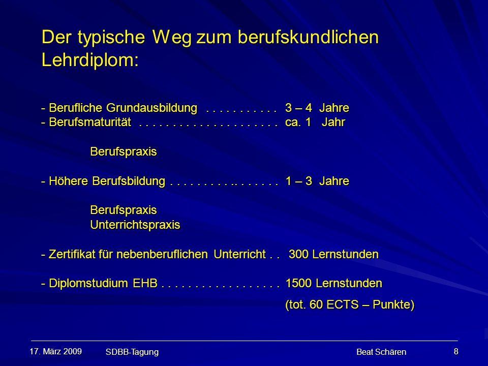 17. März 2009 SDBB-Tagung Beat Schären 8 Der typische Weg zum berufskundlichen Lehrdiplom: - Berufliche Grundausbildung...........3 – 4 Jahre - Berufs