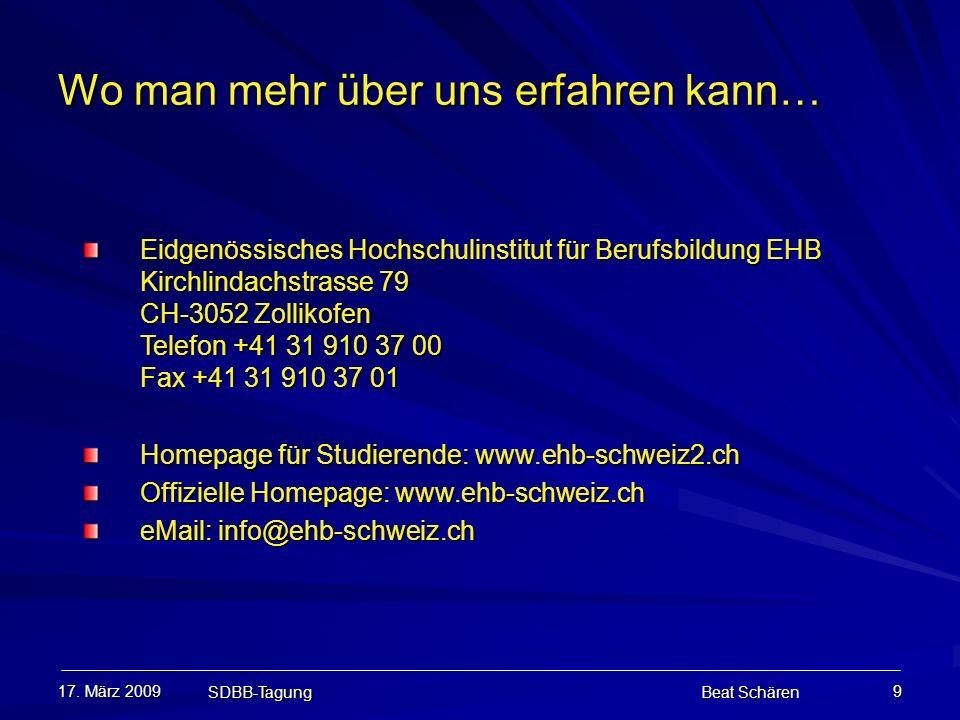 17. März 2009 SDBB-Tagung Beat Schären 9 Wo man mehr über uns erfahren kann… Eidgenössisches Hochschulinstitut für Berufsbildung EHB Kirchlindachstras