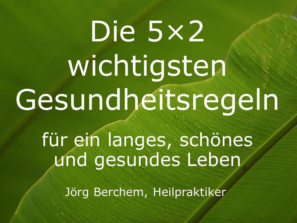 Die 5×2 wichtigsten Gesundheitsregeln für ein langes, schönes und gesundes Leben Jörg Berchem, Heilpraktiker