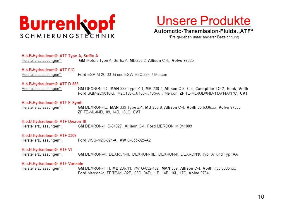 10 Unsere Produkte Automatic-Transmission-Fluids ATF *Freigegeben unter anderer Bezeichnung H.o.B-Hydrauleum® ATF Type A, Suffix A Herstellerzulassungen*: GM Motors Type A, Suffix A, MB 236.2, Allison C-4,, Volvo 97325 H.o.B-Hydrauleum® ATF F/G Herstellerzulassungen*:Ford ESP-M-2C-33 G und ESW-M2C-33F / Mercon H.o.B-Hydrauleum® ATF D 883 Herstellerzulassungen*:GM DEXRON-IID, MAN 339 Type Z-1, MB 236.7, Allison C-3, C-4, Caterpillar TO-2, Renk, Voith Ford SQM-2C9010-B, M2C138-CJ/166-H/185-A / Mercon, ZF TE-ML-03D/04D/11A/14A/17C, CVT H.o.B-Hydrauleum® ATF E Synth Herstellerzulassungen*:GM DEXRON-IIE, MAN 339 Type Z-1, MB 236.8, Allison C-4, Voith 55.6336.xx, Volvo 97335 ZF TE-ML-04D, 09, 14B, 16LC, CVT H.o.B-Hydrauleum® ATF Dexron III Herstellerzulassungen*:GM DEXRON-III G-34027, Allison C-4, Ford MERCON M 941009 H.o.B-Hydrauleum® ATF 3309 Herstellerzulassungen*:Ford WSS-M2C-924-A, VW G-055-025-A2 H.o.B-Hydrauleum® ATF VI Herstellerzulassungen*:GM DEXRON-VI, DEXRON-III, DEXRON- IIE, DEXRON-II, DEXRON®, Typ A und Typ AA H.o.B-Hydrauleum® ATF Variable Herstellerzulassungen*:GM DEXRON-III H, MB 236.11, VW G-052-162, MAN 339, Allison C-4, Voith H55.6335.xx, Ford Mercon-V, ZF TE-ML-02F, 03D, 04D, 11B, 14B, 16L, 17C, Volvo 97341