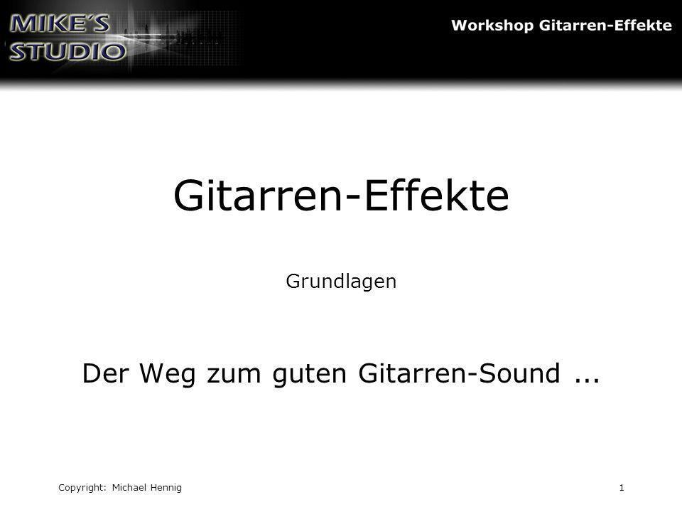 Copyright: Michael Hennig1 Gitarren-Effekte Grundlagen Der Weg zum guten Gitarren-Sound...