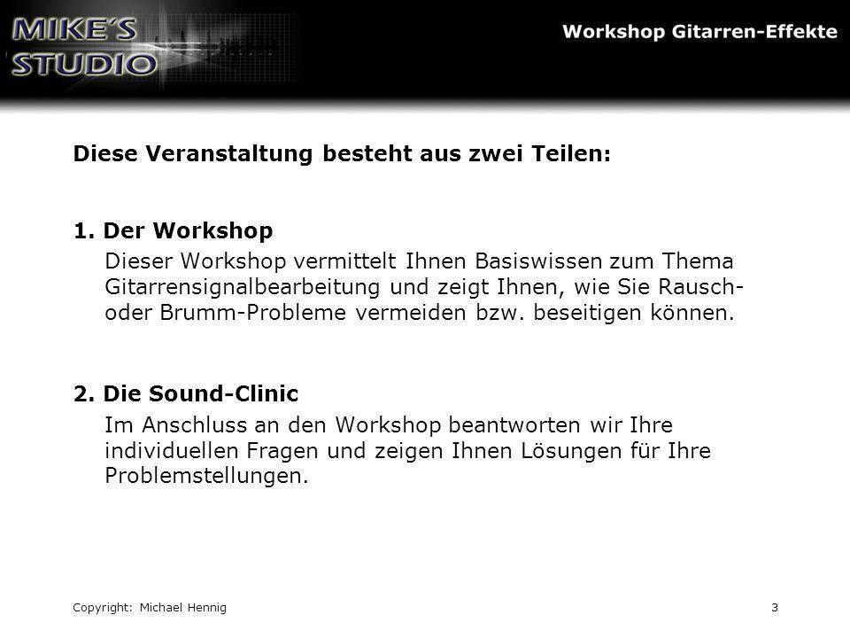 Copyright: Michael Hennig3 Diese Veranstaltung besteht aus zwei Teilen: 1. Der Workshop Dieser Workshop vermittelt Ihnen Basiswissen zum Thema Gitarre