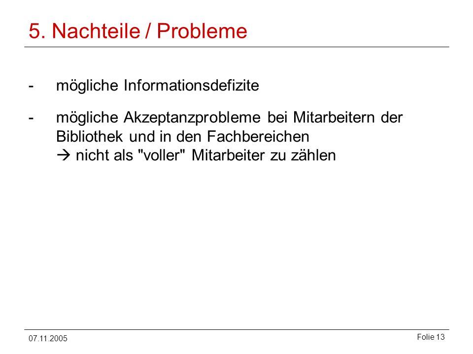 07.11.2005 Folie 13 5. Nachteile / Probleme -mögliche Informationsdefizite -mögliche Akzeptanzprobleme bei Mitarbeitern der Bibliothek und in den Fach