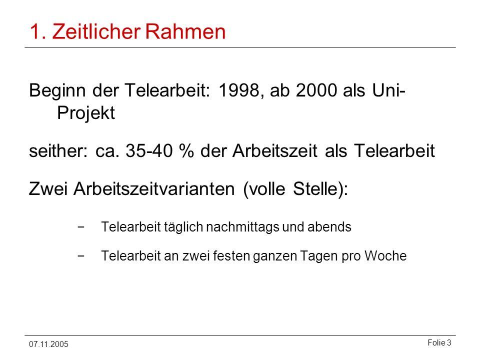 07.11.2005 Folie 3 1. Zeitlicher Rahmen Beginn der Telearbeit: 1998, ab 2000 als Uni- Projekt seither: ca. 35-40 % der Arbeitszeit als Telearbeit Zwei