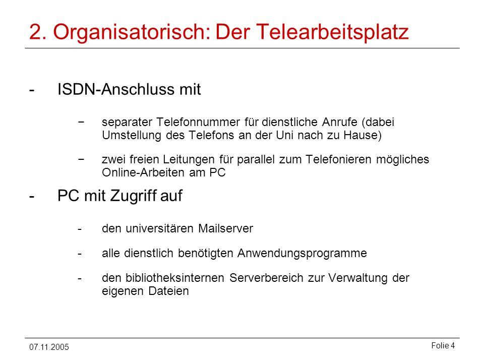07.11.2005 Folie 4 2. Organisatorisch: Der Telearbeitsplatz -ISDN-Anschluss mit separater Telefonnummer für dienstliche Anrufe (dabei Umstellung des T