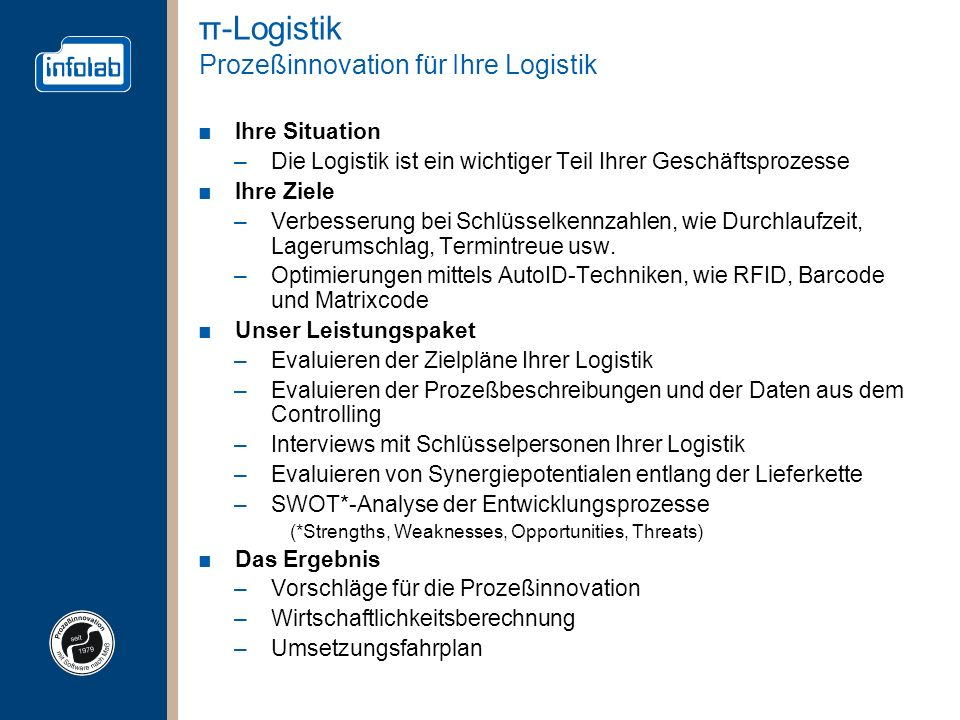 π-Logistik Prozeßinnovation für Ihre Logistik Ihre Situation –Die Logistik ist ein wichtiger Teil Ihrer Geschäftsprozesse Ihre Ziele –Verbesserung bei