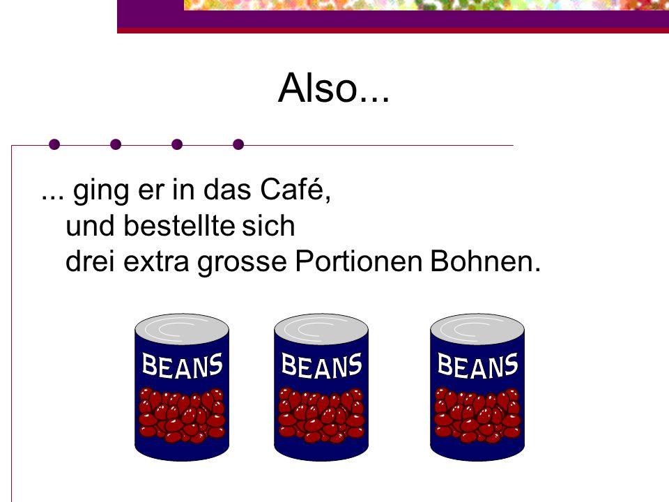 Also...... ging er in das Café, und bestellte sich drei extra grosse Portionen Bohnen.