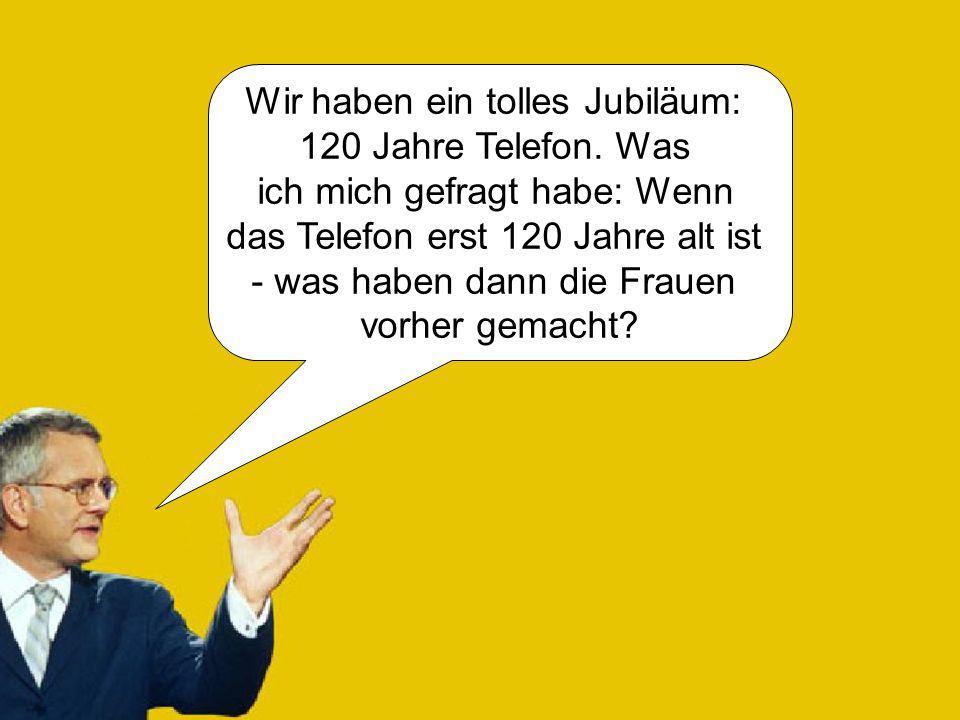 Wir haben ein tolles Jubiläum: 120 Jahre Telefon. Was ich mich gefragt habe: Wenn das Telefon erst 120 Jahre alt ist - was haben dann die Frauen vorhe