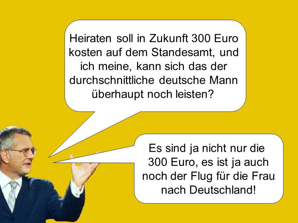 Heiraten soll in Zukunft 300 Euro kosten auf dem Standesamt, und ich meine, kann sich das der durchschnittliche deutsche Mann überhaupt noch leisten?