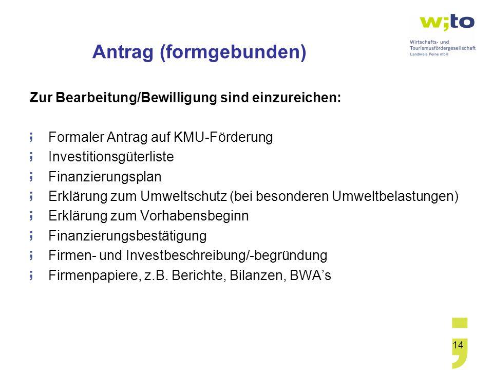 14 Antrag (formgebunden) Zur Bearbeitung/Bewilligung sind einzureichen: Formaler Antrag auf KMU-Förderung Investitionsgüterliste Finanzierungsplan Erk