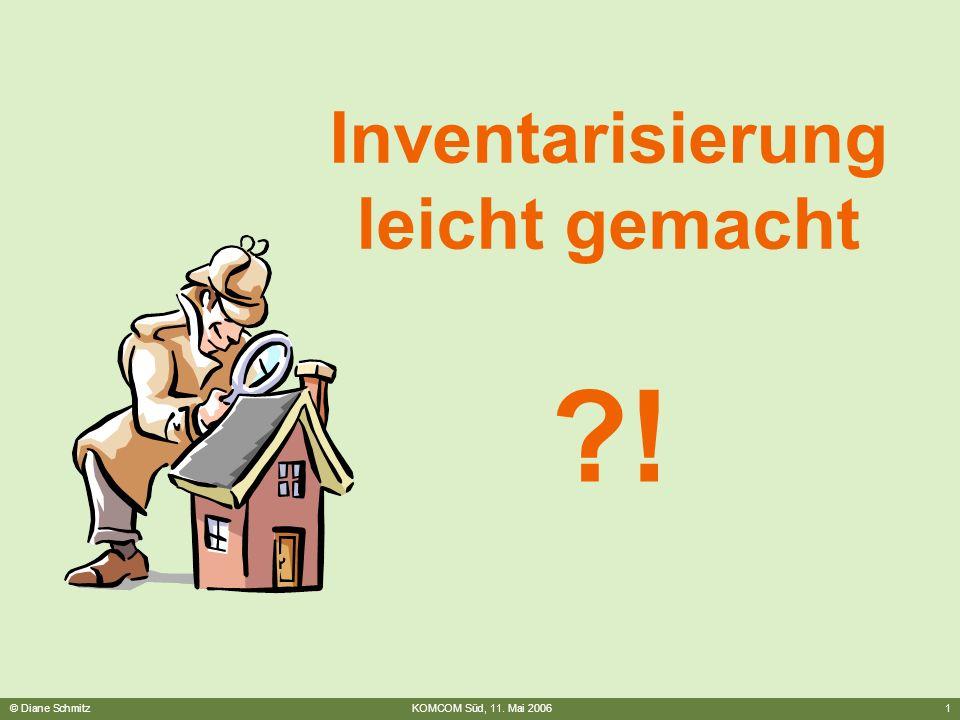 © Diane SchmitzKOMCOM Süd, 11. Mai 20061 Inventarisierung leicht gemacht ?! Inventarisierung leicht gemacht