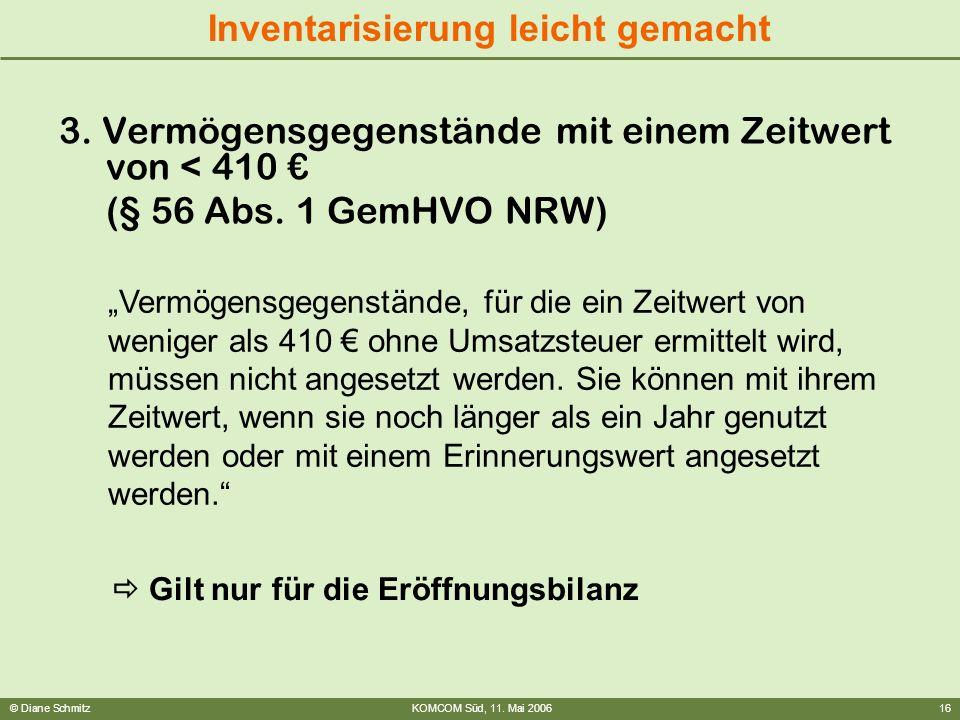 © Diane SchmitzKOMCOM Süd, 11. Mai 200616 Inventarisierung leicht gemacht 3. Vermögensgegenstände mit einem Zeitwert von < 410 (§ 56 Abs. 1 GemHVO NRW