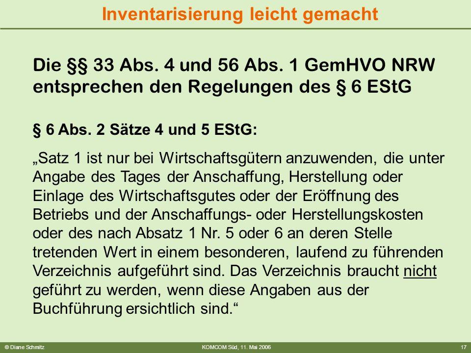 © Diane SchmitzKOMCOM Süd, 11. Mai 200617 Inventarisierung leicht gemacht Die §§ 33 Abs. 4 und 56 Abs. 1 GemHVO NRW entsprechen den Regelungen des § 6