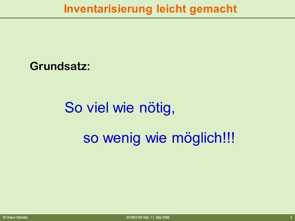 © Diane SchmitzKOMCOM Süd, 11. Mai 20065 Inventarisierung leicht gemacht Grundsatz: So viel wie nötig, so wenig wie möglich!!!