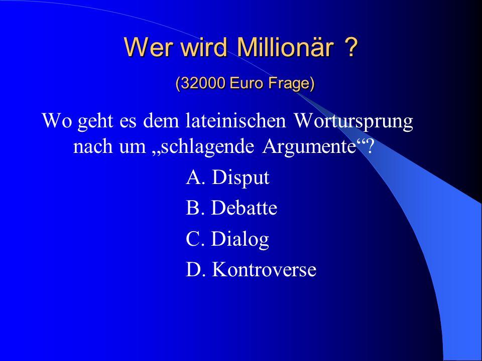 Wer wird Millionär ? (32000 Euro Frage) Wo geht es dem lateinischen Wortursprung nach um schlagende Argumente? A. Disput B. Debatte C. Dialog D. Kontr