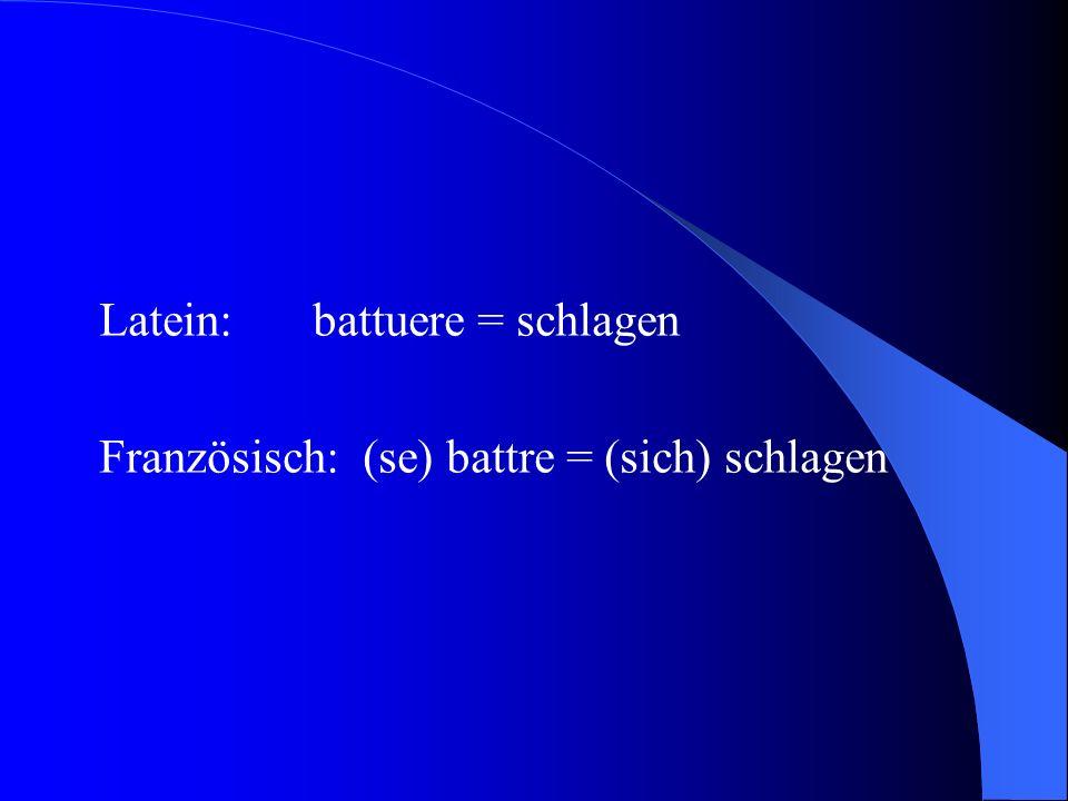 Latein:battuere = schlagen Französisch: (se) battre = (sich) schlagen