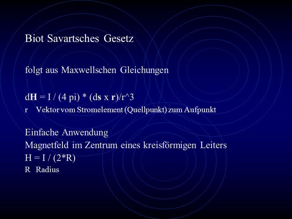 Biot Savartsches Gesetz folgt aus Maxwellschen Gleichungen dH = I / (4 pi) * (ds x r)/r^3 rVektor vom Stromelement (Quellpunkt) zum Aufpunkt Einfache Anwendung Magnetfeld im Zentrum eines kreisförmigen Leiters H = I / (2*R) RRadius