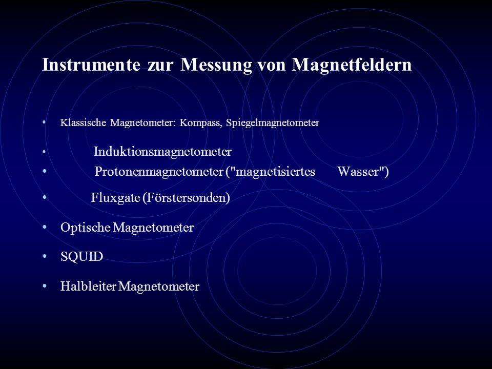 Instrumente zur Messung von Magnetfeldern Klassische Magnetometer: Kompass, Spiegelmagnetometer Induktionsmagnetometer Protonenmagnetometer ( magnetisiertes Wasser ) Fluxgate (Förstersonden) Optische Magnetometer SQUID Halbleiter Magnetometer