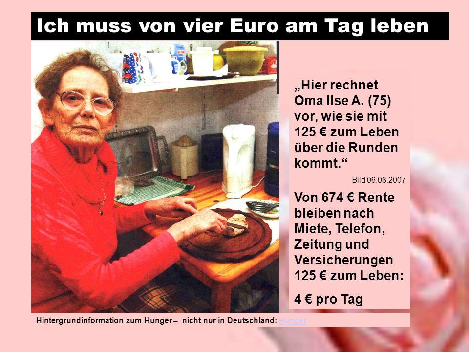 Ich muss von vier Euro am Tag leben Hier rechnet Oma Ilse A. (75) vor, wie sie mit 125 zum Leben über die Runden kommt. Bild 06.08.2007 Von 674 Rente