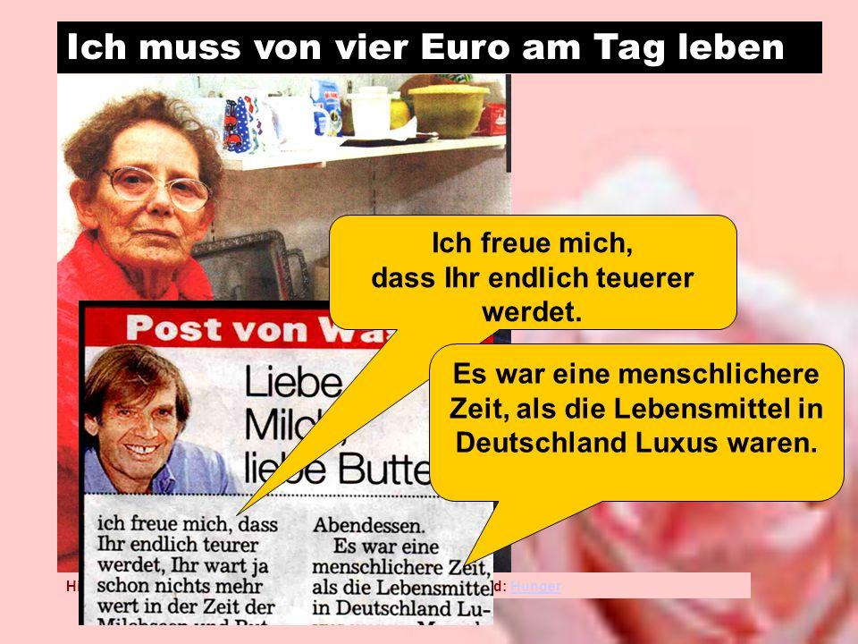 Ich muss von vier Euro am Tag leben Hintergrundinformation zum Hunger – nicht nur in Deutschland: HungerHunger Ich freue mich, dass Ihr endlich teuerer werdet.