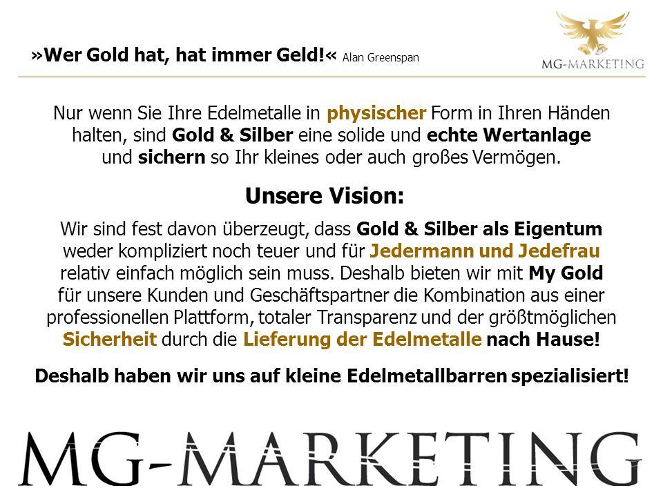 »Wer Gold hat, hat immer Geld!« Alan Greenspan Nur wenn Sie Ihre Edelmetalle in physischer Form in Ihren Händen halten, sind Gold & Silber eine solide und echte Wertanlage und sichern so Ihr kleines oder auch großes Vermögen.