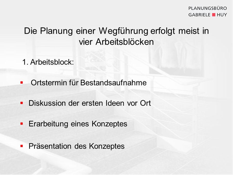 Die Planung einer Wegführung erfolgt meist in vier Arbeitsblöcken 1. Arbeitsblock: Ortstermin für Bestandsaufnahme Diskussion der ersten Ideen vor Ort