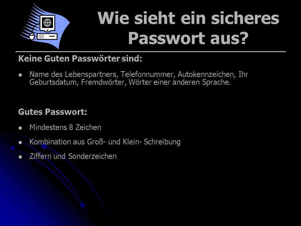 Wie sieht ein sicheres Passwort aus? Keine Guten Passwörter sind: Name des Lebenspartners, Telefonnummer, Autokennzeichen, Ihr Geburtsdatum, Fremdwört