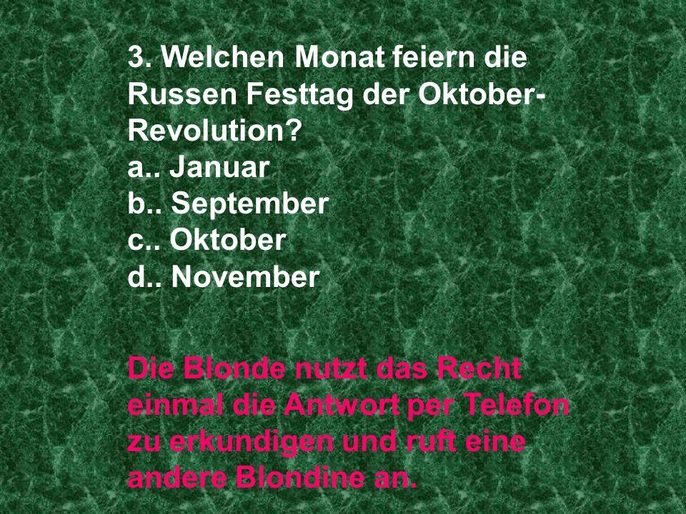3. Welchen Monat feiern die Russen Festtag der Oktober- Revolution? a.. Januar b.. September c.. Oktober d.. November Die Blonde nutzt das Recht einma