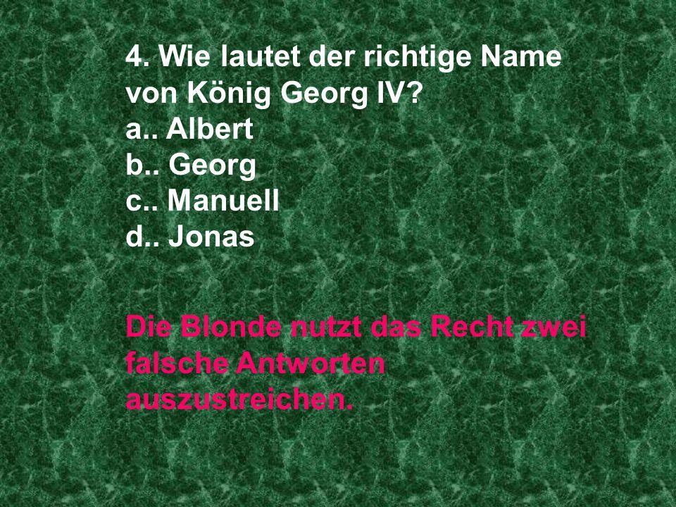 4. Wie lautet der richtige Name von König Georg IV? a.. Albert b.. Georg c.. Manuell d.. Jonas Die Blonde nutzt das Recht zwei falsche Antworten auszu